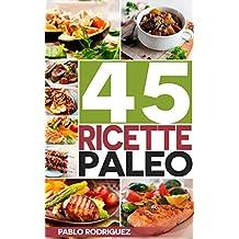 Paleo Dieta: Ricette Paleo per persone impegnate. Ricette facili e veloci per preparare la colazione, il pranzo, la cena, il dessert: 45 Ricette per perdere peso con la Dieta Paleolitica