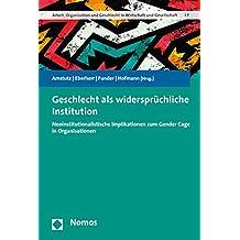 Geschlecht ALS Widerspruchliche Institution: Neoinstitutionalistische Implikationen Zum Gender-Cage in Organisationen (Arbeit, Organisation Und Geschlecht in Wirtschaft Und Gesell)