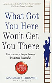 What Got You Here Won't Get You There: How Successful People Become Even More Success