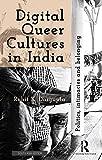 Digital Queer Cultures in India: Politics, Intimacies and Belonging