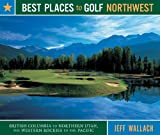 Best Places to Golf Northwest: British Columbia to Northern Utah, the Western Rockies to the Pacific