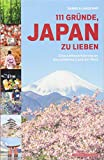 111 Gründe, Japan zu lieben: Eine Liebeserklärung an das schönste Land der Welt