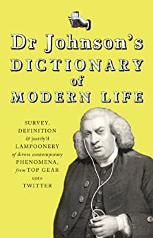 Dr Johnson's Dictionary of Modern Life: Survey, Definition & justify'd Lampoonery of divers contemporary Phenomena, from Top Gear unto Twitter by [Johnson, Dr]