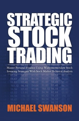 Strategic Stock Trading: Master Personal Finance Using Wallstreetwindow Stock Investing Strategies With Stock Market Technical Analysis por Michael Swanson
