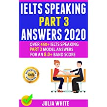 IELTS SPEAKING PART 3 ANSWERS 2020: Over 450+ IELTS Speaking Part 3 Model Answers For An 8.0+ Band Score (English Edition)