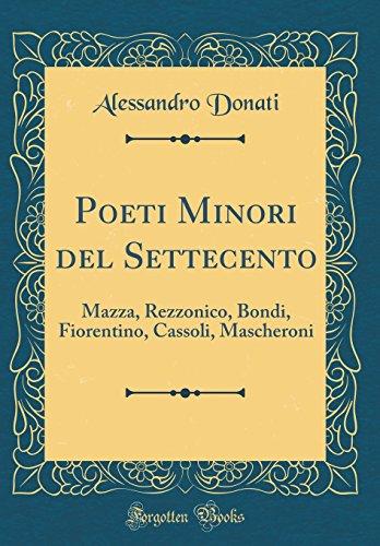 Poeti Minori del Settecento: Mazza, Rezzonico, Bondi, Fiorentino, Cassoli, Mascheroni (Classic Reprint)