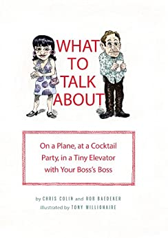 What to Talk About: On a Plane, at a Cocktail Party, in a Tiny Elevator with Your Boss's Boss by [Colin, Chris, Baedeker, Rob]