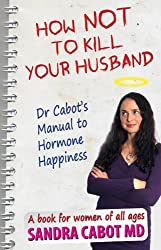 How Not to Kill Your Husband: Dr. Cabot's Manual to Hormone Happiness - a book for women of all ages by Sandra Cabot (2011-05-01)