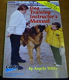 Dog Training Instructors Manual: Expert Guide for Teaching People and Their Dogs