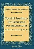 Société Impériale Et Centrale des Architectes: Conférence Internationale; Juillet, 1867 (Classic Reprint)