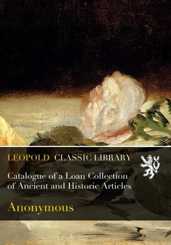 Catalogue of a Loan Collection of Ancient and Historic Articles por Anonymous .