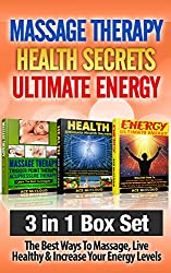 Massage Therapy: Health Secrets: Ultimate Energy: 3 in 1 Box Set: The Best Ways To Massage, Live Healthy & Increase Your Energy Levels (Massage, Health ... More Energy, Best Massage Techniques)
