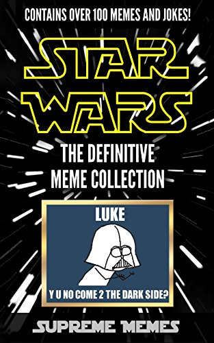 Star Wars Memes: The Definitive Meme Collection (Over 100 Star Wars memes and jokes that will make you LOL!, Star Wars, star wars memes, memes, memes ... jokes for kids, star wars, star wars meme)