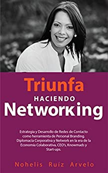 TRIUNFA HACIENDO NETWORKING: Diseño, Estrategia, Desarrollo de Redes de Contacto, herramienta de Personal Branding y Diplomacia Corporativa en la era de CEO's, Startups, Emprendedores y Knowmads de [Arvelo, Nohelis Ruiz]