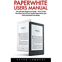 Paperwhite Users Manual: The Ultimate Beginners Guide - How To Get The Most Out Of Your Kindle Paperwhite And Find Unlimited Free Books (Paperwhite Tablet, ... Case, Paperwhite Cover) (English Edition)