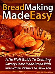 Bread Making Made Easy! A No Fluff Guide To Creating Savory Home Made Bread With Instructable Pictures To Go Along