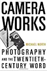 Camera Works: Photography and the Twentieth-Century Word by Michael North par North