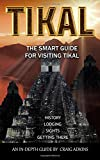 Tikal: The Smart Guide: The Latest In-Depth Guide for Visiting the Archaeological Site of Tikal, Guatemala