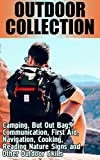 Outdoor Collection: Camping, But Out Bag, Communication, First Aid, Navigation, Cooking, Reading Nature Signs and Other Outdoor Skills: (Bushcraft Guide, Prepping Guide)