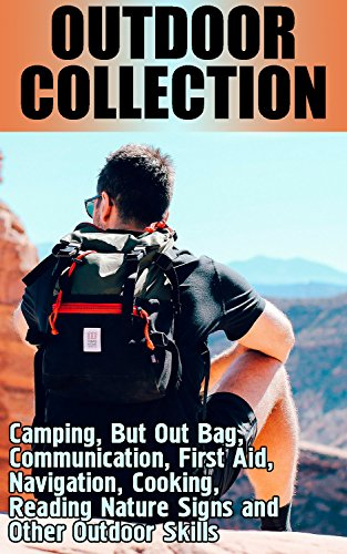 Outdoor Collection: Camping, But Out Bag, Communication, First Aid, Navigation, Cooking, Reading Nature Signs and Other Outdoor Skills: (Bushcraft Guide, Prepping Guide) (English Edition)