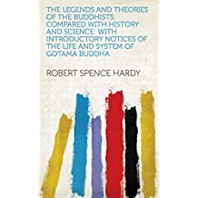 The Legends and Theories of the Buddhists: Compared with History and Science: with Introductory Notices of the Life and System of Gotama Buddha