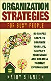 Organization Strategies for Busy People: 50 Simple Steps To Organize Your Life, Simplify Your Space And Create A Positive Environment (Organization, Simplify ... Hacks, Getting Things Done In Less Time)