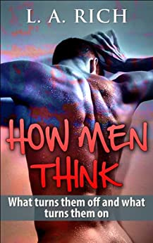 How Men Think: Know exactly how men think what they like and dislike and read him like a book (Love 1) (English Edition) par [Rich, L.A.]