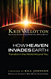 How Heaven Invades Earth: Transform the World Around You