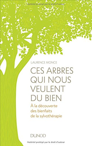 Ces arbres qui nous veulent du bien - A la découverte des bienfaits de la sylvothérapie et du bain d: A la découverte des bienfaits de la sylvothérapie et du bain de forêt par Laurence Monce