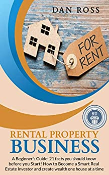 Rental Property Business: A Beginner's Guide: 21 facts you should know before you Start! How to Become a Smart Real Estate Investor and create wealth one house at a time by [Ross, Dan]