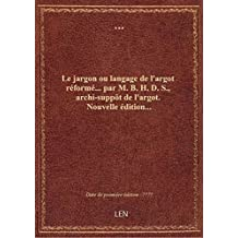 Le jargon ou langage de l'argot réformé... par M. B. H. D. S., archi-suppôt de l'argot. Nouvelle édi