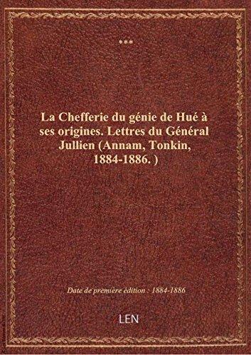 La Chefferie du génie de Hué à ses origines. Lettres du Général Jullien (Annam, Tonkin, 1884-1886.)