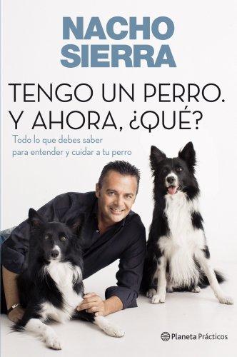 Tengo un perro. Y ahora, ¿qué?: Todo lo que debes saber para entender y cuidar a tu perro (Prácticos) por Nacho Sierra