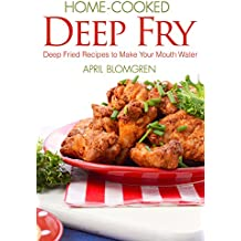Home-cooked Deep Fry: Deep Fried Recipes to Make Your Mouth Water (English Edition)