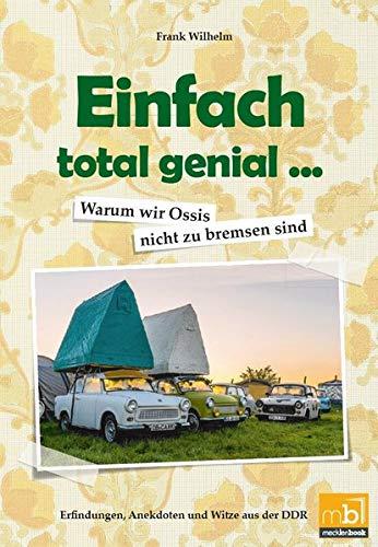 Preisvergleich Produktbild Einfach total genial ... Warum wir Ossis nicht zu bremsen sind: Erfindungen,  Anekdoten und Witze aus der DDR