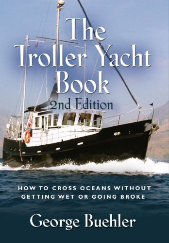 The Troller Yacht Book: How to Cross Oceans Without Getting Wet or Going Broke - 2nd Edition por George Buehler