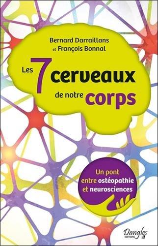 Les 7 cerveaux de notre corps - Un pont entre ostéopathie et neurosciences par Bernard Darraillans & François Bonnal