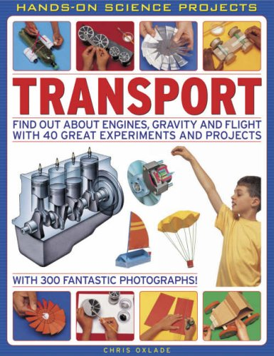 Transport: Find Out About Engines, Gravity and Flight with 40 Great Experiments and Projects (Hands-On Science Projects) -