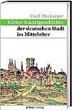 Kleine Kunstgeschichte der deutschen Stadt im Mittelalter - Cord Meckseper