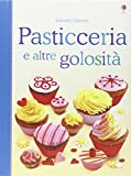 Pasticceria e altre golosità. Libri di cucina. Ediz. illustrata