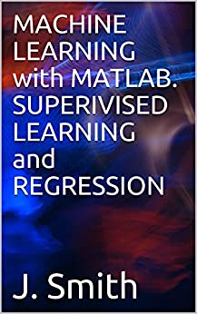 MACHINE LEARNING with MATLAB. SUPERIVISED LEARNING and REGRESSION by [Smith, J.]
