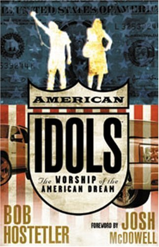 american-idols-the-worship-of-the-american-dream-by-bob-hostetler-2006-01-01