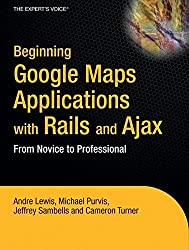 Beginning Google Maps Applications with Rails and Ajax: From Novice to Professional: From Novice to Prodessional