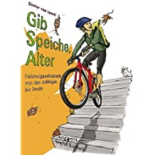 Gib Speiche, Alter!: Fahrradgeschichte(n) von den Anfängen bis heute
