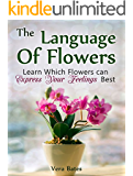 The Language Of Flowers: Learn Which Flowers can Express Your Feelings Best (Language of flowers, Understanding flowers and flowering, Secret Meanings of Flowers) (English Edition)