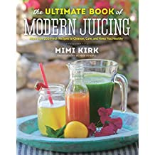 The Ultimate Book of Modern Juicing Everything You Need to Know About Healthy Green Drinks, Juice Cleanses, and More: More Than 200 Fresh Recipes to Cleanse, Cure, and Keep You Healthy