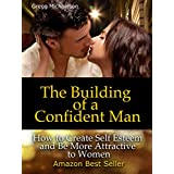 The Building of a Confident Man: How to Create Self Esteem and Become More Attractive to Women (Dating and Relationship Advice for Men: Keys to Seduction Book 1) (English Edition)
