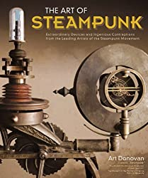 The Art of Steampunk: Extraordinary Devices and Ingenious Contraptions from the Leading Artists of the Steampunk Movement by Art Donovan (2011-09-07)
