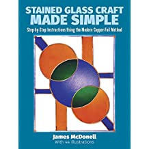Stained Glass Craft Made Simple: Step-By-Step Instructions Using the Modern Copper-Foil Method