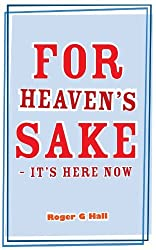 For Heaven's Sake - It's Here Now by Roger G Hall (2010-04-08)